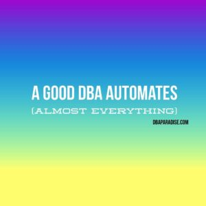A Good DBA Automates (Almost Everything)